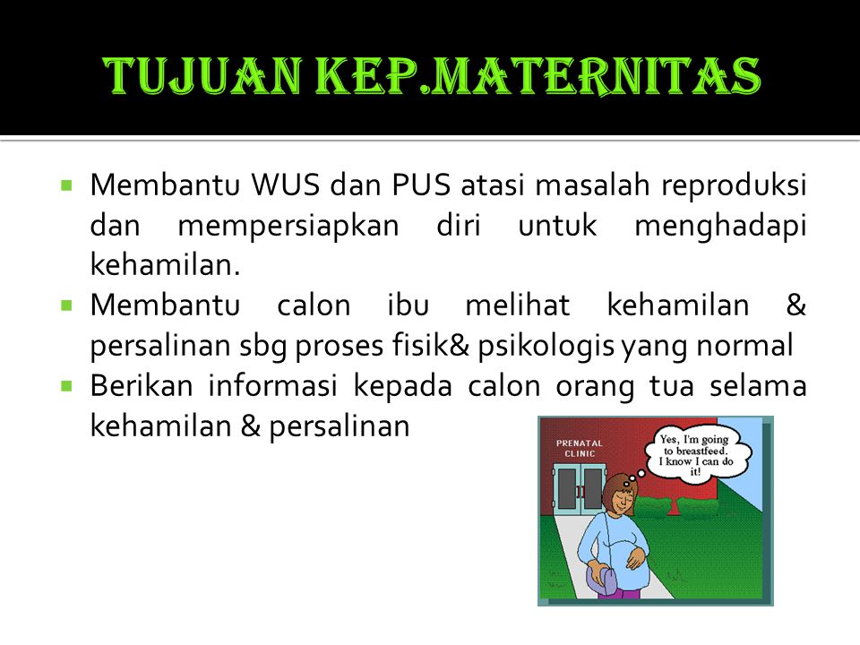  Membantu WUS dan PUS atasi masalah reproduksi dan mempersiapkan diri untuk menghadapi kehamilan.  Membantu calon ibu melihat kehamilan & persalinan