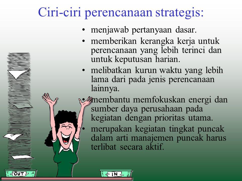 Ciri-ciri perencanaan strategis: menjawab pertanyaan dasar. memberikan kerangka kerja untuk perencanaan yang lebih terinci dan untuk keputusan harian.