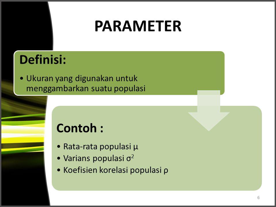 PARAMETER Definisi: Ukuran yang digunakan untuk menggambarkan suatu populasi Contoh : Rata-rata populasi μ Varians populasi σ 2 Koefisien korelasi pop