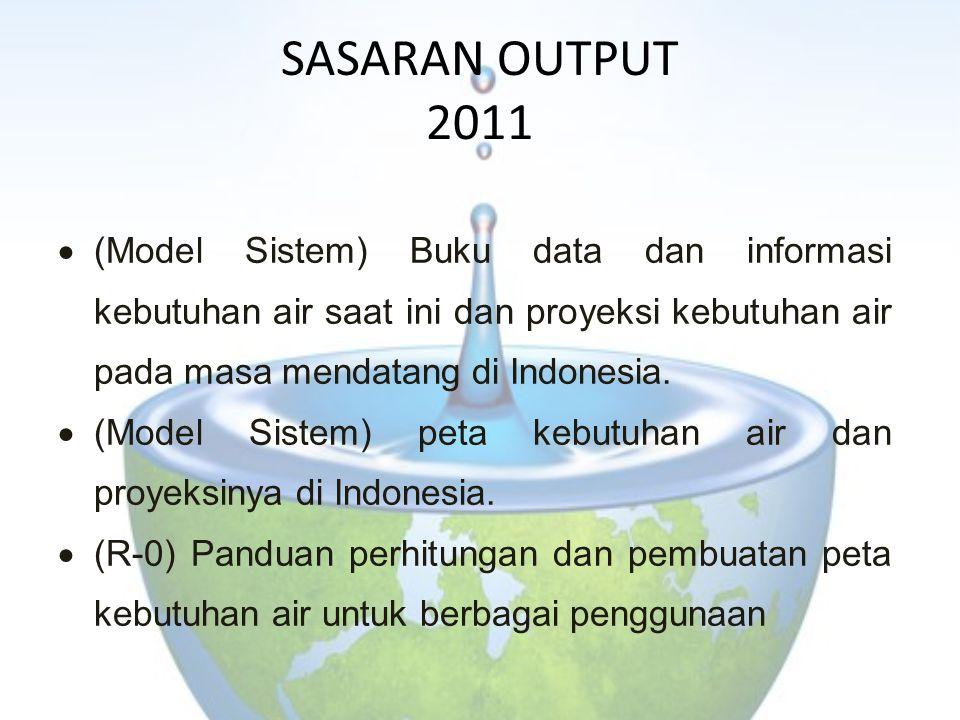 SASARAN OUTPUT 2011  (Model Sistem) Buku data dan informasi kebutuhan air saat ini dan proyeksi kebutuhan air pada masa mendatang di Indonesia.  (Mo
