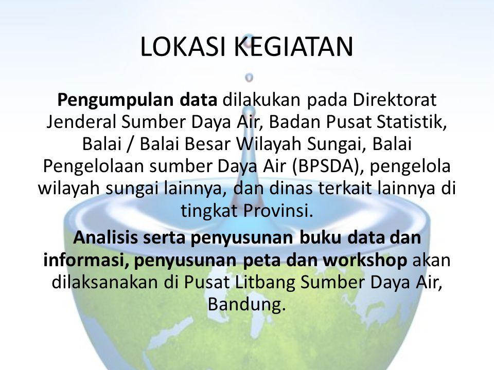 LOKASI KEGIATAN Pengumpulan data dilakukan pada Direktorat Jenderal Sumber Daya Air, Badan Pusat Statistik, Balai / Balai Besar Wilayah Sungai, Balai