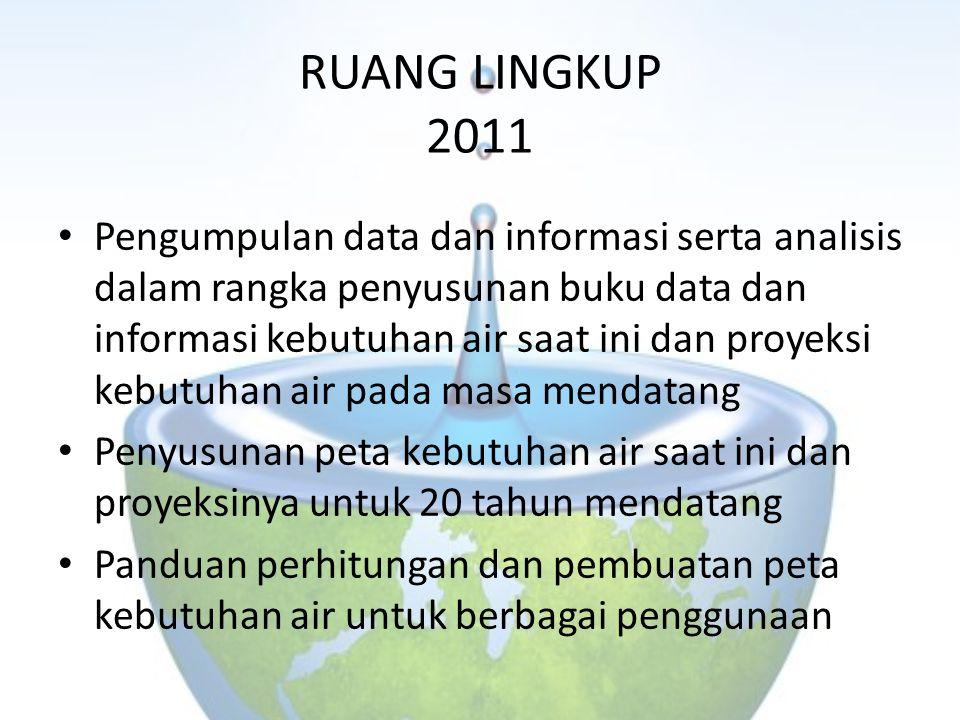 RUANG LINGKUP 2011 Pengumpulan data dan informasi serta analisis dalam rangka penyusunan buku data dan informasi kebutuhan air saat ini dan proyeksi k