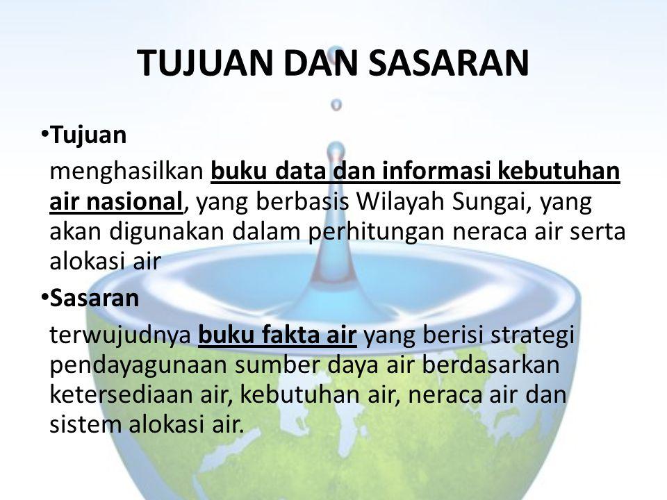 TUJUAN DAN SASARAN Tujuan menghasilkan buku data dan informasi kebutuhan air nasional, yang berbasis Wilayah Sungai, yang akan digunakan dalam perhitu
