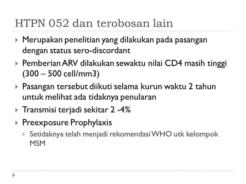 HTPN 052 dan terobosan lain  Merupakan penelitian yang dilakukan pada pasangan dengan status sero-discordant  Pemberian ARV dilakukan sewaktu nilai CD4 masih tinggi (300 – 500 cell/mm3)  Pasangan tersebut diikuti selama kurun waktu 2 tahun untuk melihat ada tidaknya penularan  Transmisi terjadi sekitar 2 -4%  Preexposure Prophylaxis  Setidaknya telah menjadi rekomendasi WHO utk kelompok MSM
