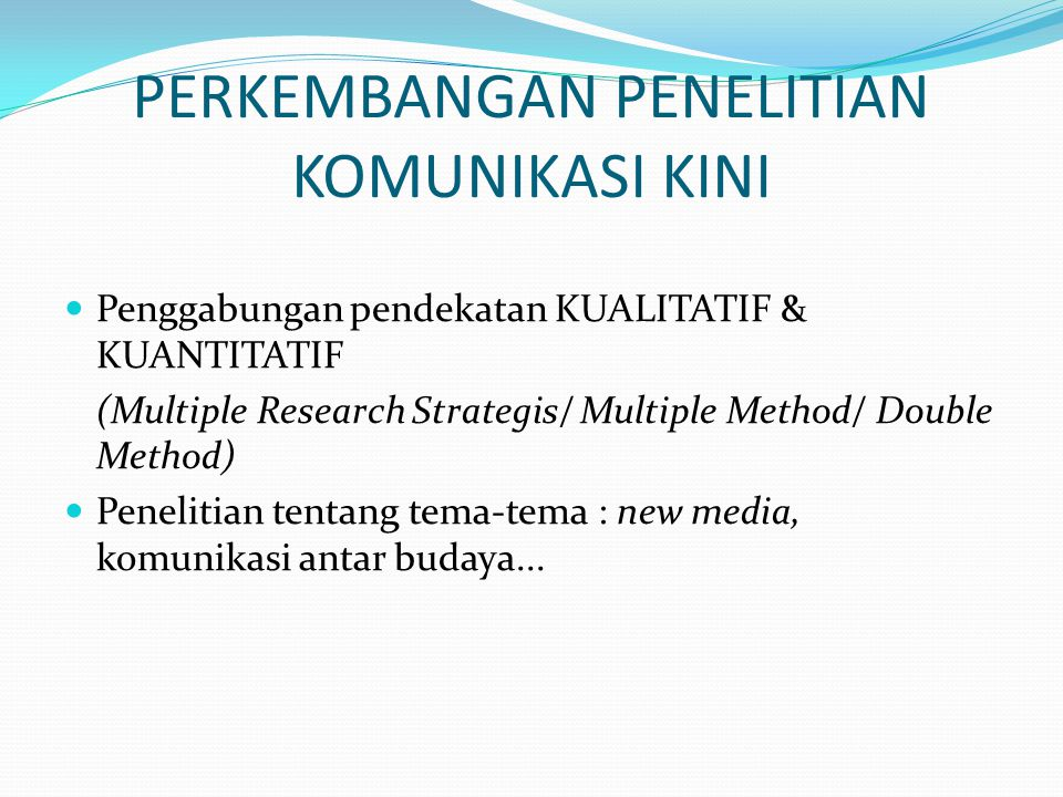 PERKEMBANGAN PENELITIAN KOMUNIKASI KINI Penggabungan pendekatan KUALITATIF & KUANTITATIF (Multiple Research Strategis/ Multiple Method/ Double Method)
