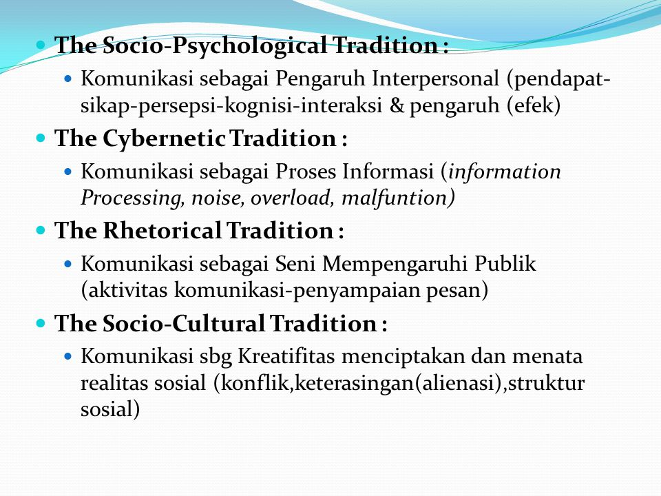 The Phenomenological Tradition : Komunikasi sebagai Pengalaman Dialog Diri dan yang Lain (experience, self, dialogue) The Semiotic Tradition : Komunikasi sebagai area mediasi intersubyektivitas melalui tanda-tanda.
