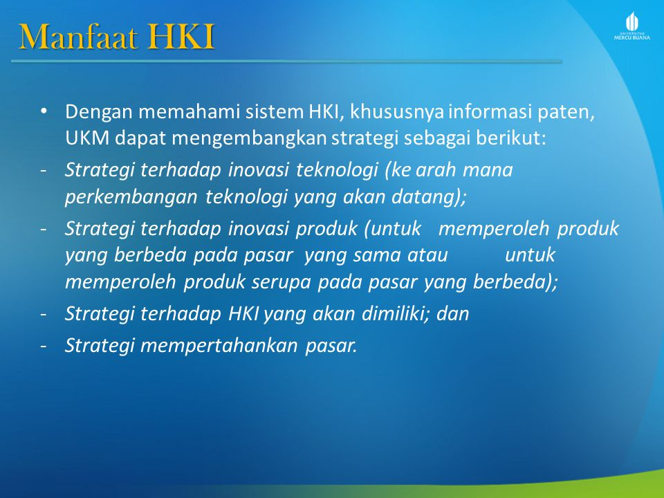 Manfaat HKI Dengan memahami sistem HKI, khususnya informasi paten, UKM dapat mengembangkan strategi sebagai berikut: -Strategi terhadap inovasi teknol