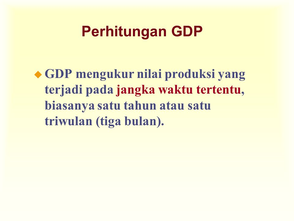 u GDP mengukur nilai produksi yang terjadi pada jangka waktu tertentu, biasanya satu tahun atau satu triwulan (tiga bulan). Perhitungan GDP