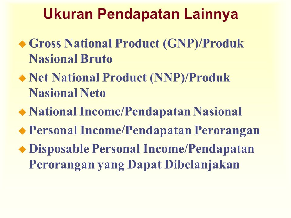 Ukuran Pendapatan Lainnya u Gross National Product (GNP)/Produk Nasional Bruto u Net National Product (NNP)/Produk Nasional Neto u National Income/Pen