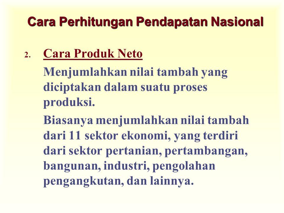 Cara Perhitungan Pendapatan Nasional 2. Cara Produk Neto Menjumlahkan nilai tambah yang diciptakan dalam suatu proses produksi. Biasanya menjumlahkan