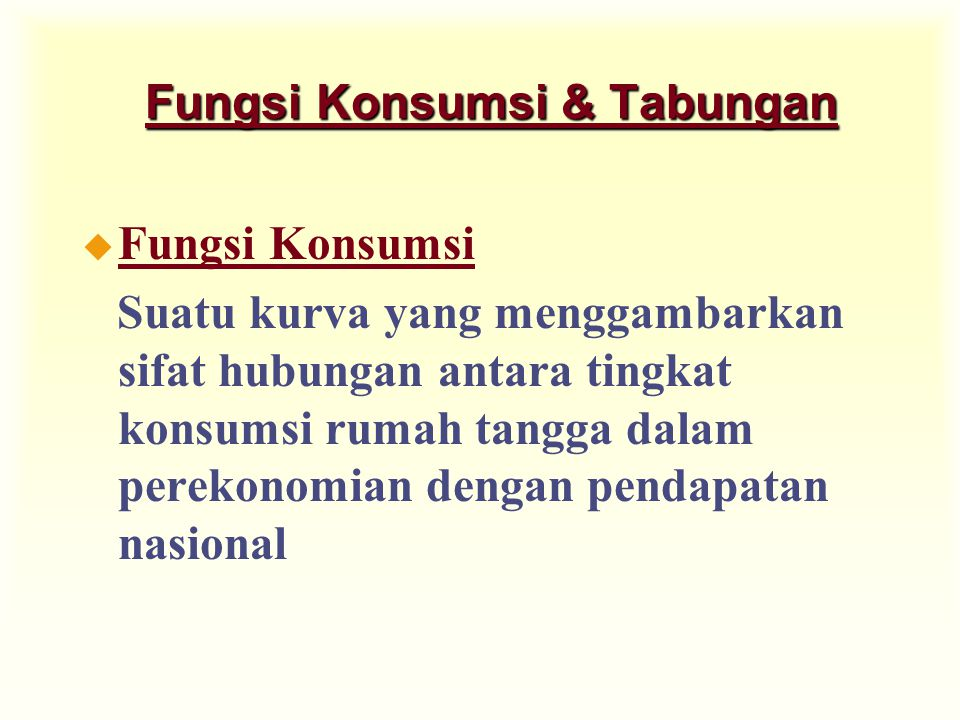Fungsi Konsumsi & Tabungan u Fungsi Konsumsi Suatu kurva yang menggambarkan sifat hubungan antara tingkat konsumsi rumah tangga dalam perekonomian dengan pendapatan nasional