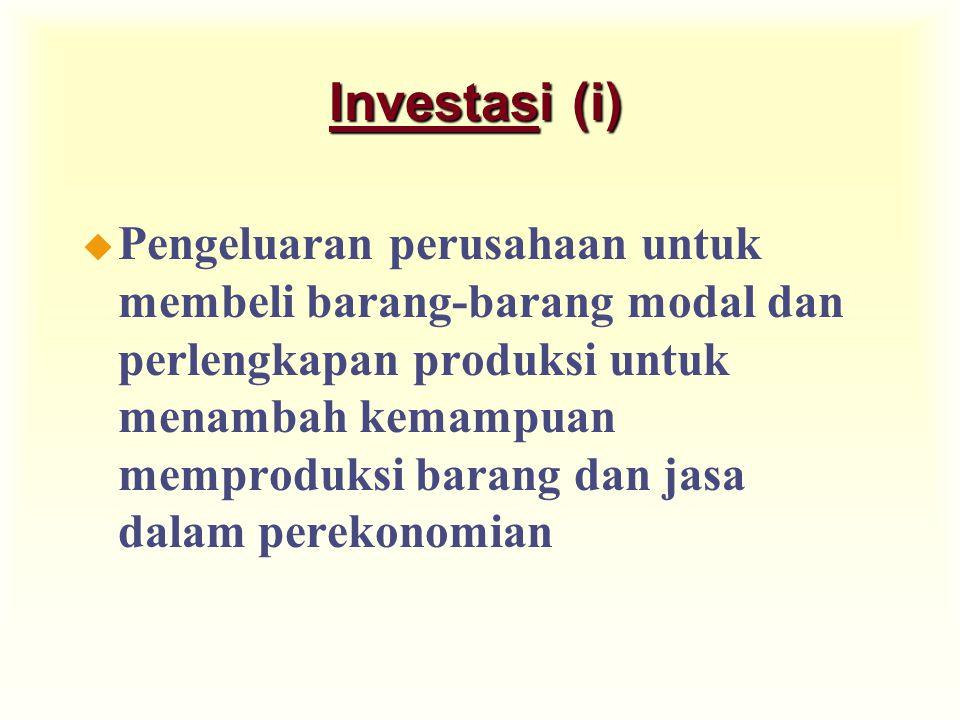 Investasi (i) u Pengeluaran perusahaan untuk membeli barang-barang modal dan perlengkapan produksi untuk menambah kemampuan memproduksi barang dan jasa dalam perekonomian