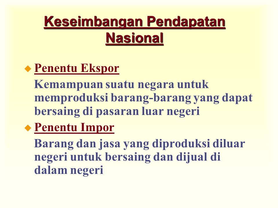 Keseimbangan Pendapatan Nasional u Penentu Ekspor Kemampuan suatu negara untuk memproduksi barang-barang yang dapat bersaing di pasaran luar negeri u Penentu Impor Barang dan jasa yang diproduksi diluar negeri untuk bersaing dan dijual di dalam negeri