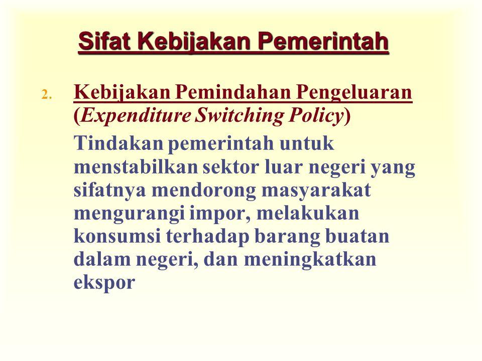 Sifat Kebijakan Pemerintah 2. Kebijakan Pemindahan Pengeluaran (Expenditure Switching Policy) Tindakan pemerintah untuk menstabilkan sektor luar neger