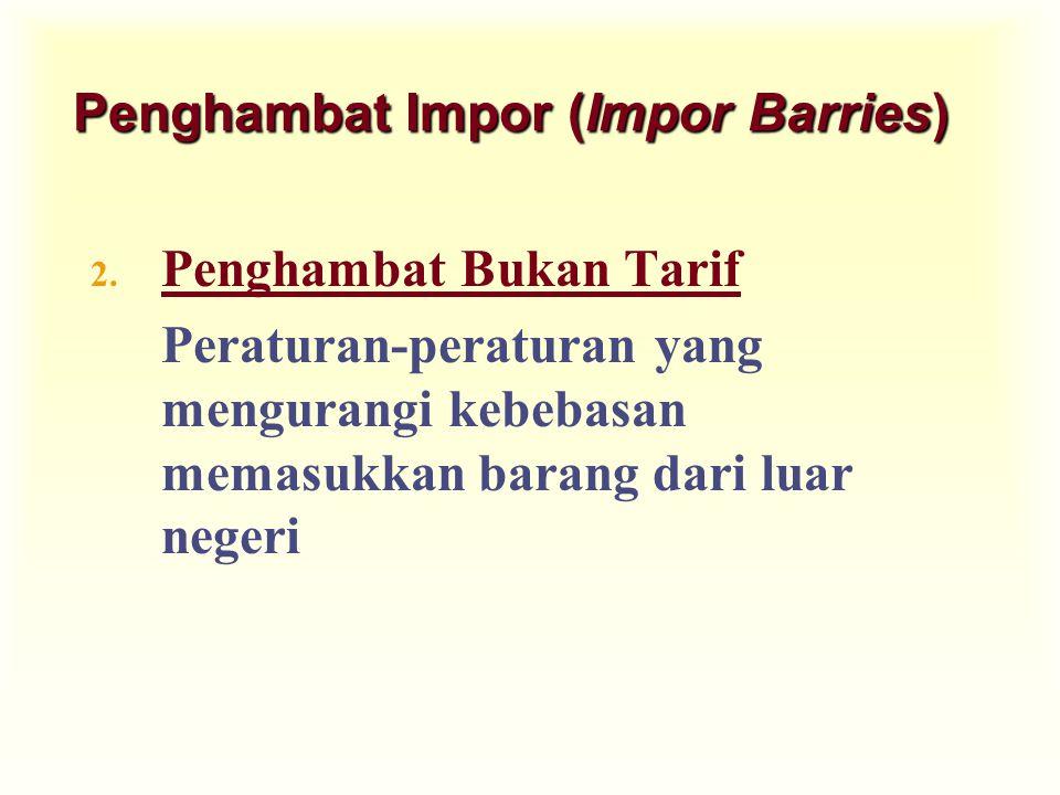 Penghambat Impor (Impor Barries) 2. Penghambat Bukan Tarif Peraturan-peraturan yang mengurangi kebebasan memasukkan barang dari luar negeri