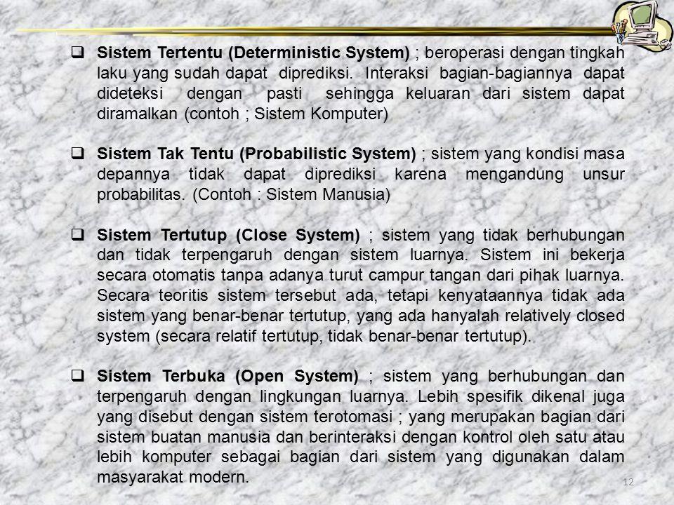 12  Sistem Tertentu (Deterministic System) ; beroperasi dengan tingkah laku yang sudah dapat diprediksi. Interaksi bagian-bagiannya dapat dideteksi d