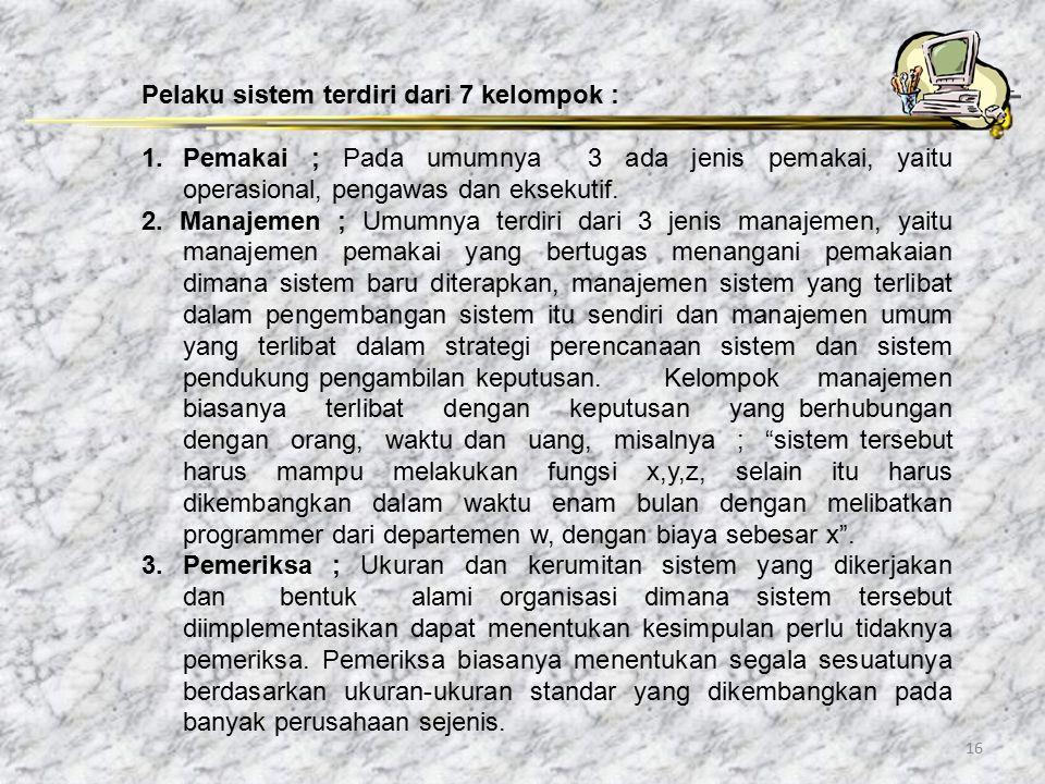 16 Pelaku sistem terdiri dari 7 kelompok : 1. Pemakai ; Pada umumnya 3 ada jenis pemakai, yaitu operasional, pengawas dan eksekutif. 2. Manajemen ; Um