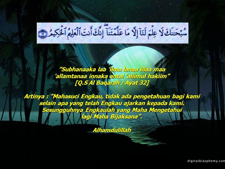 """23 """"Subhanaaka laa 'ilma lanaa illaa maa 'allamtanaa innaka antal 'aliimul hakiim"""" [Q.S Al Baqarah : Ayat 32] Artinya : """"Mahasuci Engkau, tidak ada pe"""