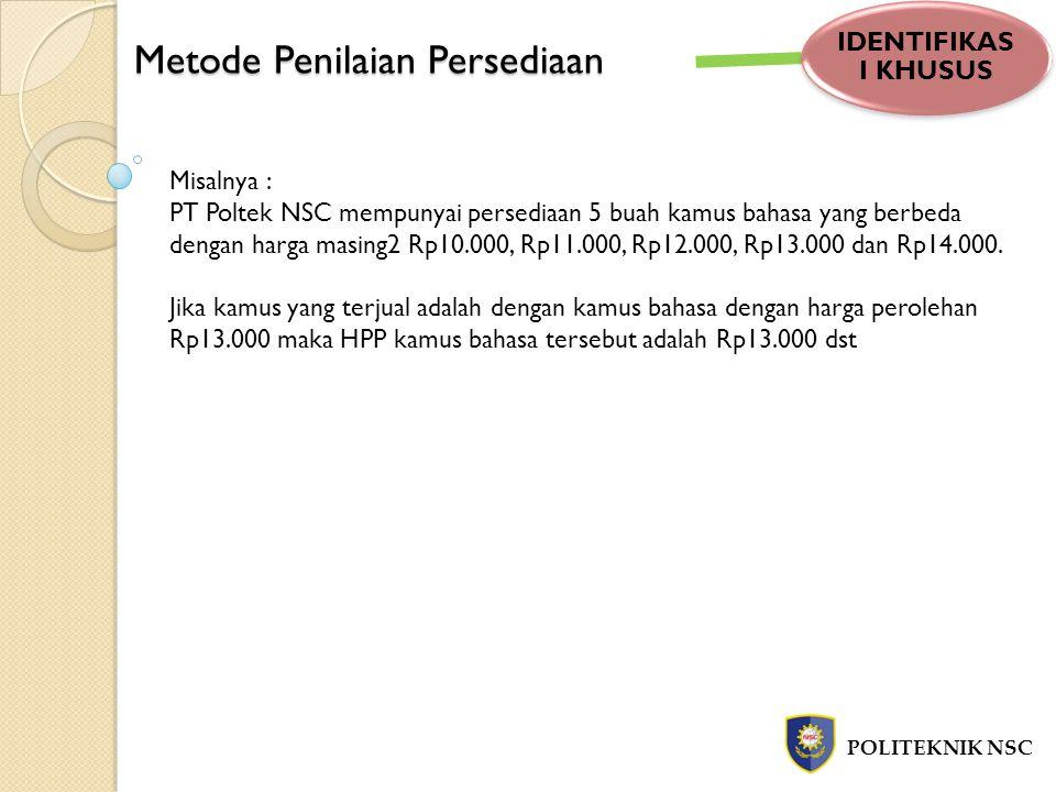 Metode Penilaian Persediaan POLITEKNIK NSC IDENTIFIKAS I KHUSUS Misalnya : PT Poltek NSC mempunyai persediaan 5 buah kamus bahasa yang berbeda dengan