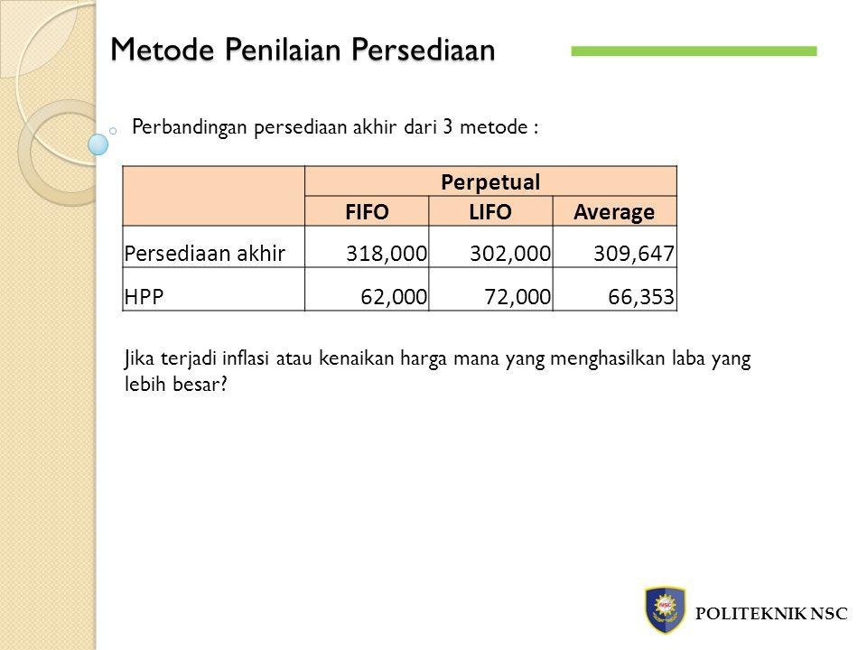 Metode Penilaian Persediaan POLITEKNIK NSC Perpetual FIFOLIFOAverage Persediaan akhir 318,000 302,000 309,647 HPP 62,000 72,000 66,353 Perbandingan pe