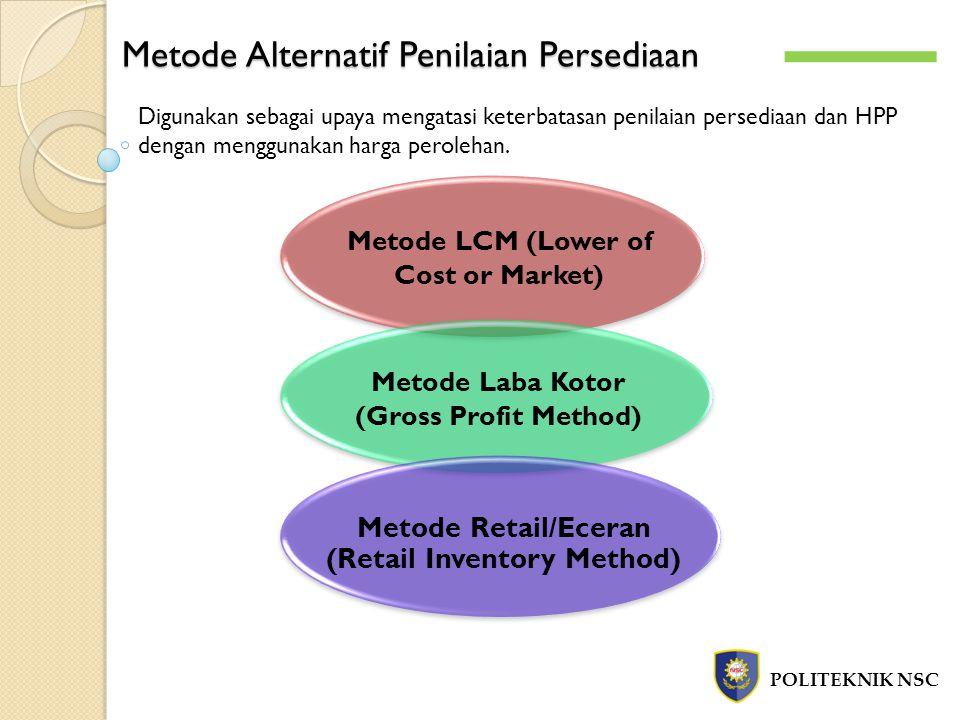 Metode Alternatif Penilaian Persediaan POLITEKNIK NSC Digunakan sebagai upaya mengatasi keterbatasan penilaian persediaan dan HPP dengan menggunakan h