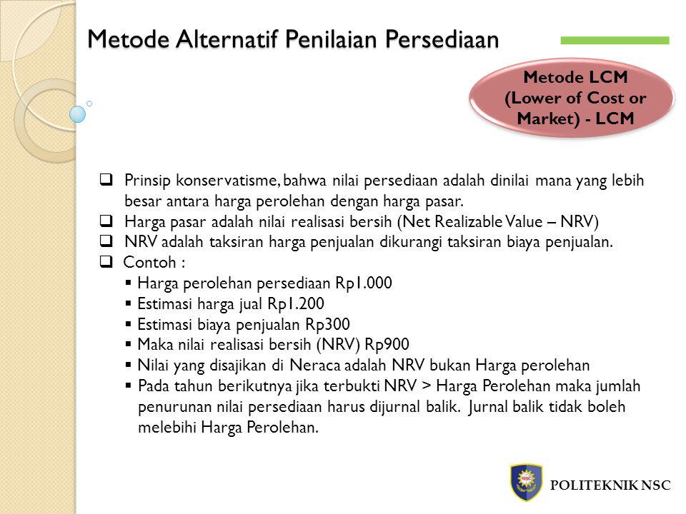 Metode Alternatif Penilaian Persediaan POLITEKNIK NSC Metode LCM (Lower of Cost or Market) - LCM  Prinsip konservatisme, bahwa nilai persediaan adala