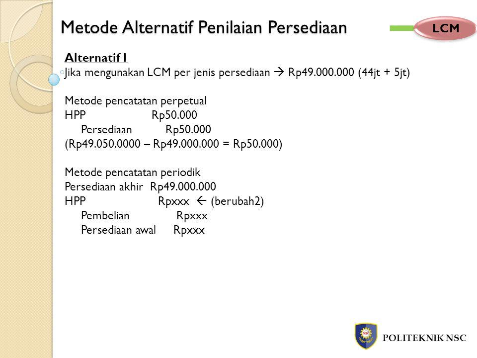 Metode Alternatif Penilaian Persediaan POLITEKNIK NSC LCM Alternatif 1 Jika mengunakan LCM per jenis persediaan  Rp49.000.000 (44jt + 5jt) Metode pen