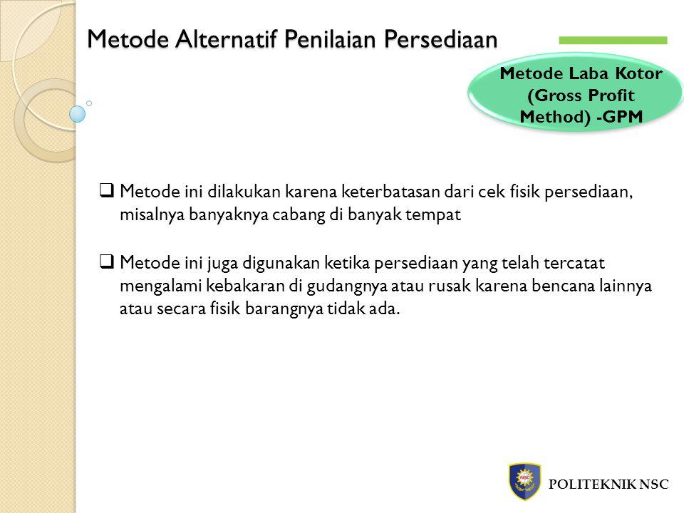 Metode Alternatif Penilaian Persediaan POLITEKNIK NSC Metode Laba Kotor (Gross Profit Method) -GPM  Metode ini dilakukan karena keterbatasan dari cek