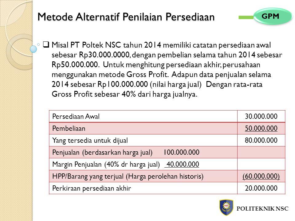 Metode Alternatif Penilaian Persediaan POLITEKNIK NSC GPM  Misal PT Poltek NSC tahun 2014 memiliki catatan persediaan awal sebesar Rp30.000.0000, den