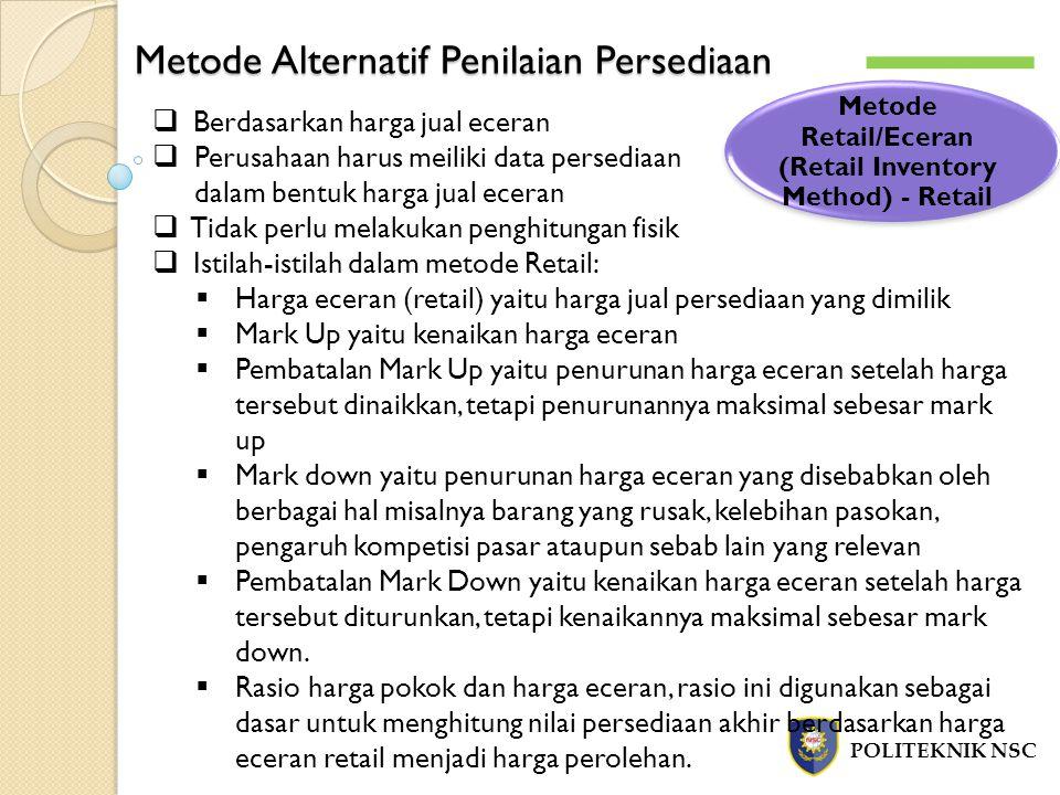 Metode Alternatif Penilaian Persediaan POLITEKNIK NSC Metode Retail/Eceran (Retail Inventory Method) - Retail  Berdasarkan harga jual eceran  Perusa