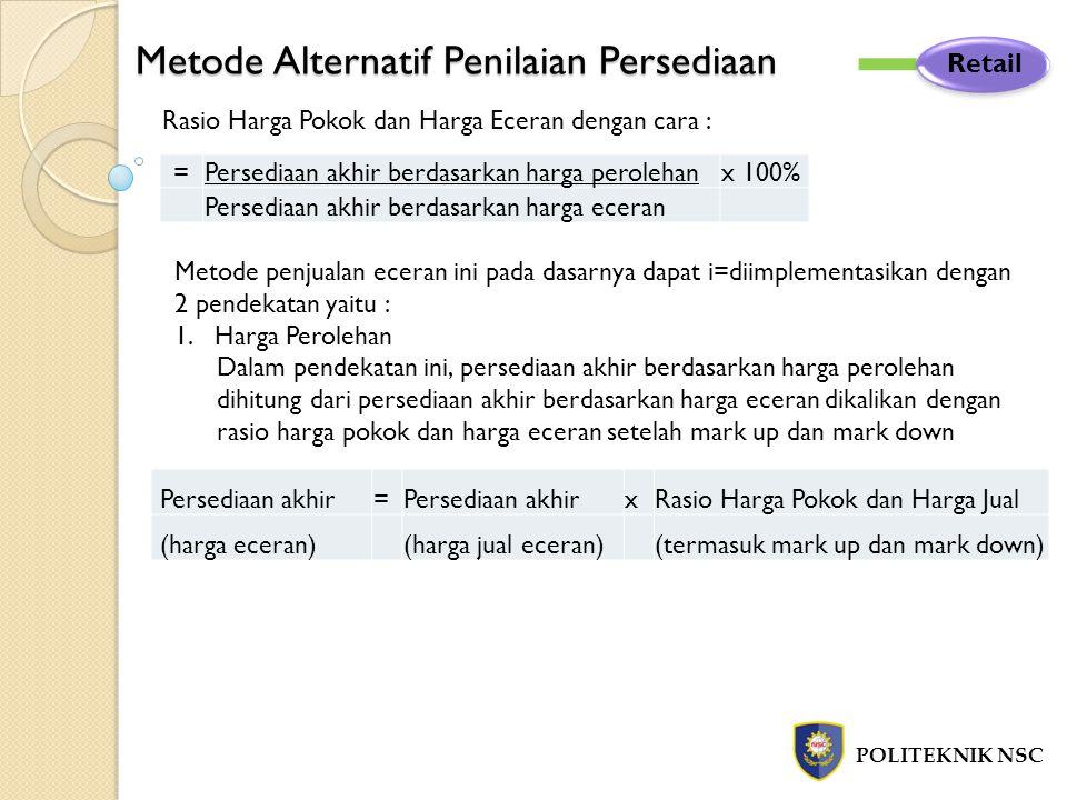 Metode Alternatif Penilaian Persediaan POLITEKNIK NSC Retail Rasio Harga Pokok dan Harga Eceran dengan cara : Metode penjualan eceran ini pada dasarny