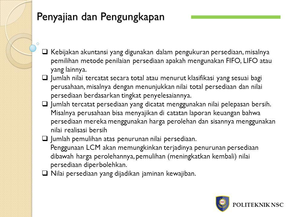 Penyajian dan Pengungkapan POLITEKNIK NSC  Kebijakan akuntansi yang digunakan dalam pengukuran persediaan, misalnya pemilihan metode penilaian persed