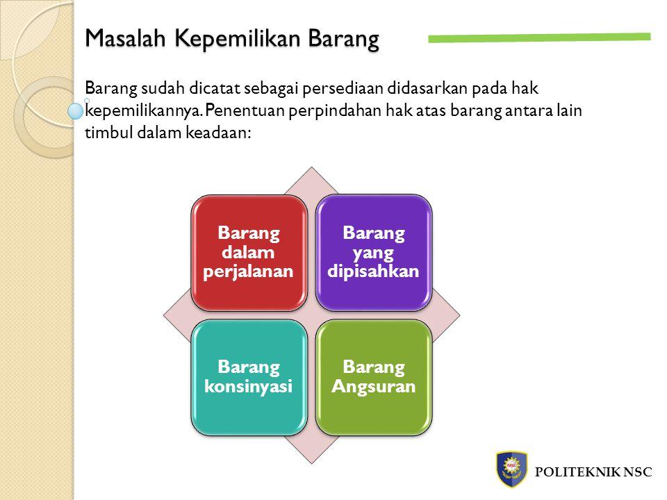 Masalah Kepemilikan Barang POLITEKNIK NSC Barang sudah dicatat sebagai persediaan didasarkan pada hak kepemilikannya. Penentuan perpindahan hak atas b