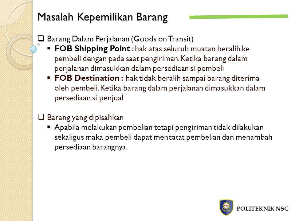 Masalah Kepemilikan Barang POLITEKNIK NSC  Barang Dalam Perjalanan (Goods on Transit)  FOB Shipping Point : hak atas seluruh muatan beralih ke pembe