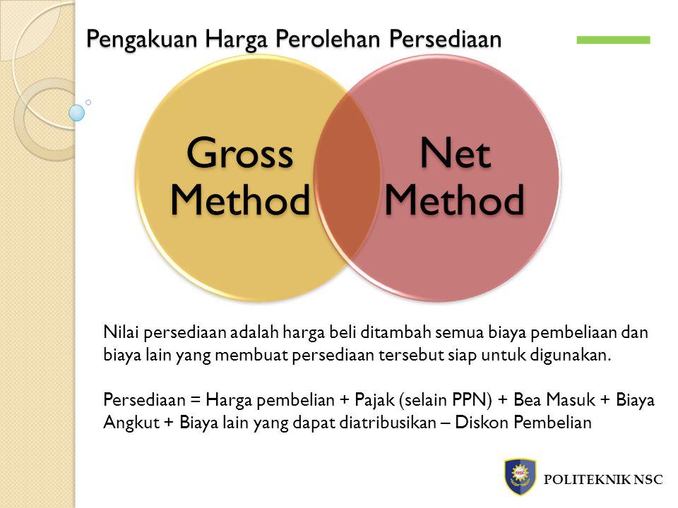 Pengakuan Harga Perolehan Persediaan POLITEKNIK NSC Gross Method Net Method Nilai persediaan adalah harga beli ditambah semua biaya pembeliaan dan bia