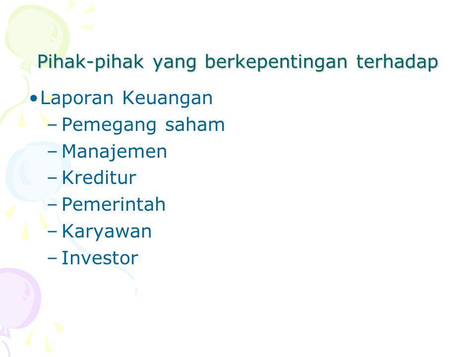 Laporan Keuangan –Pemegang saham –Manajemen –Kreditur –Pemerintah –Karyawan –Investor Pihak-pihak yang berkepentingan terhadap