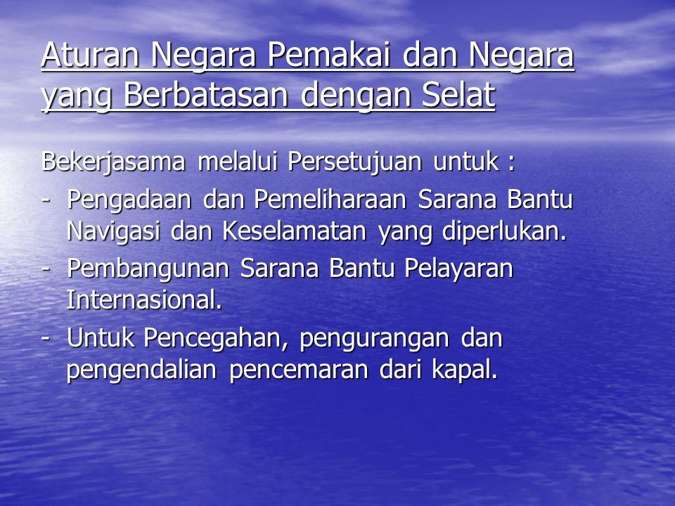 Aturan Negara Pemakai dan Negara yang Berbatasan dengan Selat Bekerjasama melalui Persetujuan untuk : - Pengadaan dan Pemeliharaan Sarana Bantu Navigasi dan Keselamatan yang diperlukan.