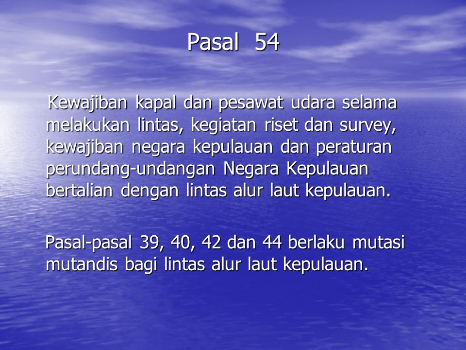 Pasal 54 Kewajiban kapal dan pesawat udara selama melakukan lintas, kegiatan riset dan survey, kewajiban negara kepulauan dan peraturan perundang-undangan Negara Kepulauan bertalian dengan lintas alur laut kepulauan.