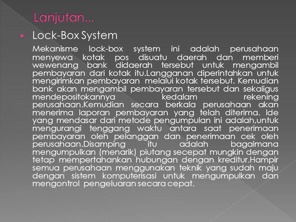  Lock-Box System Mekanisme lock-box system ini adalah perusahaan menyewa kotak pos disuatu daerah dan memberi wewenang bank didaerah tersebut untuk m