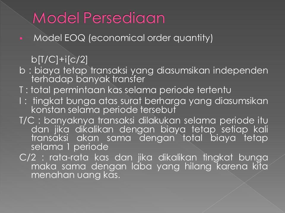  Model EOQ (economical order quantity) b[T/C]+i[c/2] b : biaya tetap transaksi yang diasumsikan independen terhadap banyak transfer T : total permint