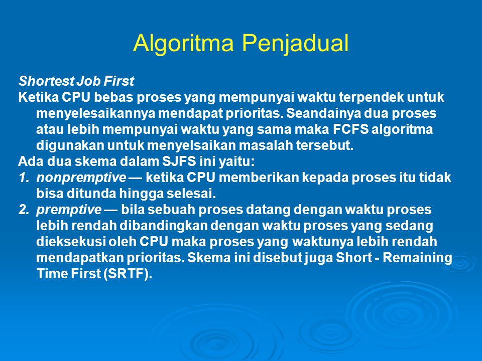 Algoritma Penjadual Shortest Job First Ketika CPU bebas proses yang mempunyai waktu terpendek untuk menyelesaikannya mendapat prioritas.