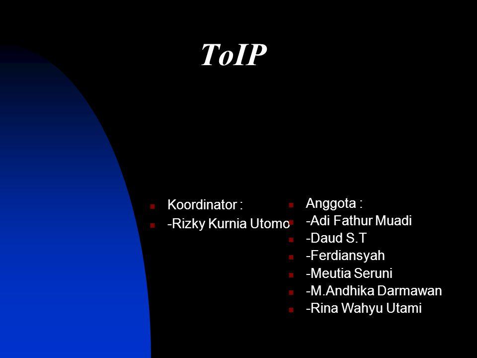 ToIP Koordinator : -Rizky Kurnia Utomo Anggota : -Adi Fathur Muadi -Daud S.T -Ferdiansyah -Meutia Seruni -M.Andhika Darmawan -Rina Wahyu Utami