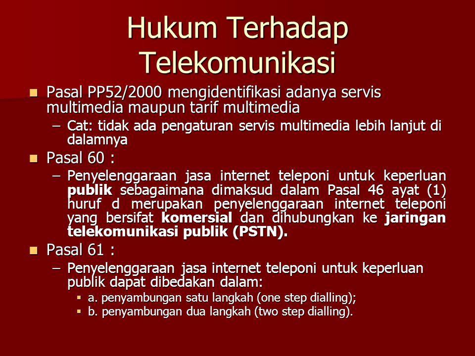 Hukum Terhadap Telekomunikasi Pasal PP52/2000 mengidentifikasi adanya servis multimedia maupun tarif multimedia Pasal PP52/2000 mengidentifikasi adanya servis multimedia maupun tarif multimedia –Cat: tidak ada pengaturan servis multimedia lebih lanjut di dalamnya Pasal 60 : Pasal 60 : –Penyelenggaraan jasa internet teleponi untuk keperluan publik sebagaimana dimaksud dalam Pasal 46 ayat (1) huruf d merupakan penyelenggaraan internet teleponi yang bersifat komersial dan dihubungkan ke jaringan telekomunikasi publik (PSTN).