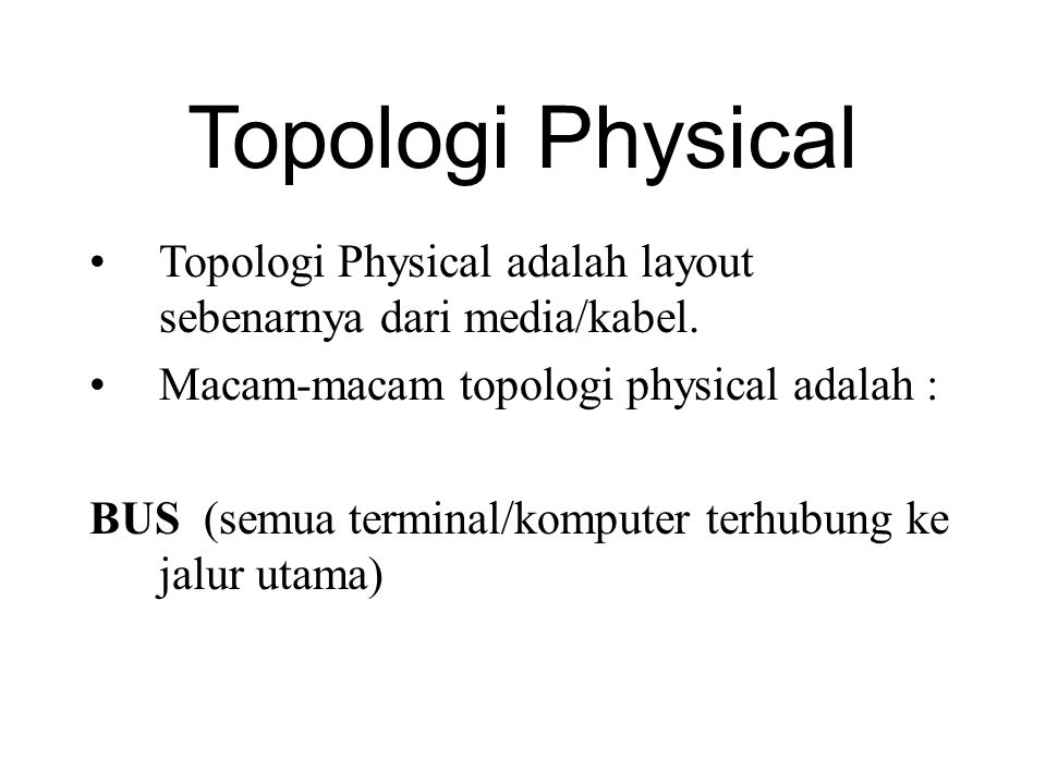 Topologi Physical Topologi Physical adalah layout sebenarnya dari media/kabel. Macam-macam topologi physical adalah : BUS (semua terminal/komputer ter