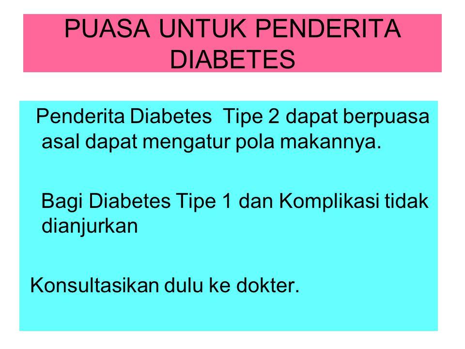 PUASA UNTUK PENDERITA DIABETES Penderita Diabetes Tipe 2 dapat berpuasa asal dapat mengatur pola makannya. Bagi Diabetes Tipe 1 dan Komplikasi tidak d