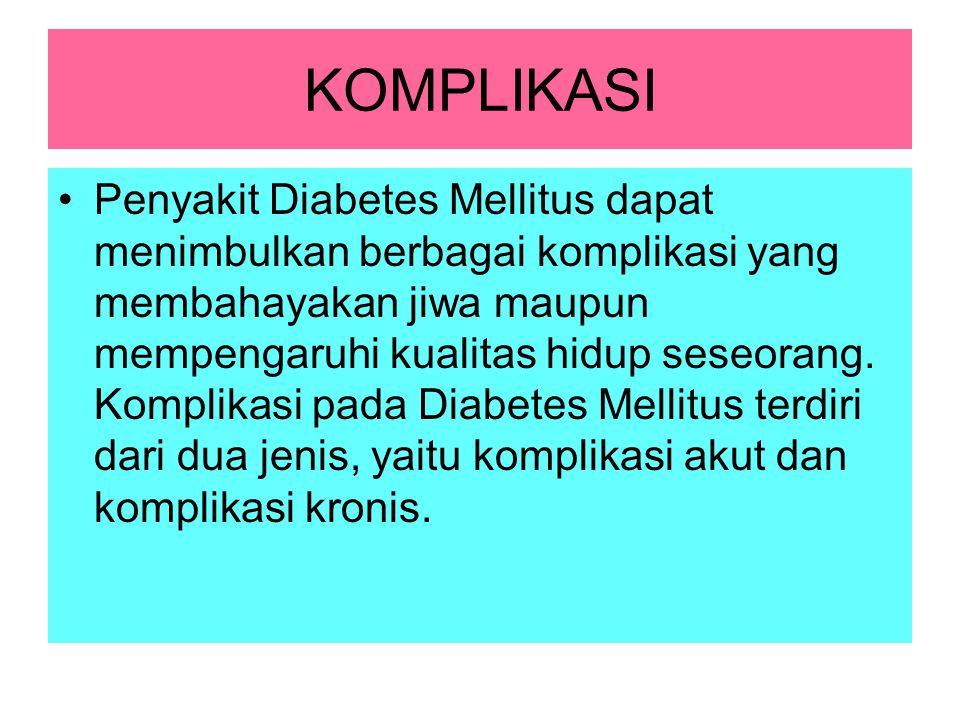 KOMPLIKASI Penyakit Diabetes Mellitus dapat menimbulkan berbagai komplikasi yang membahayakan jiwa maupun mempengaruhi kualitas hidup seseorang. Kompl