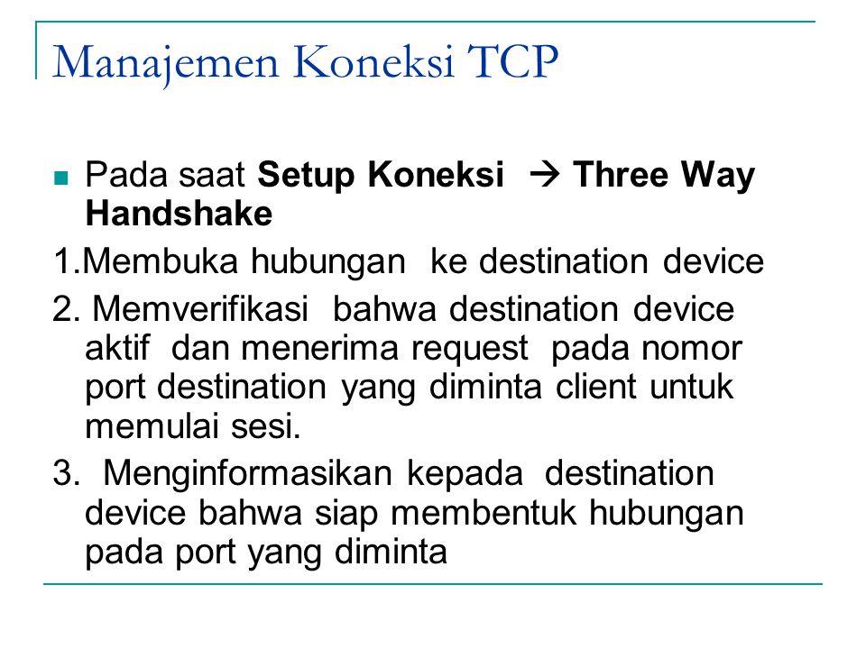 Manajemen Koneksi TCP Pada saat Setup Koneksi  Three Way Handshake 1.Membuka hubungan ke destination device 2. Memverifikasi bahwa destination device