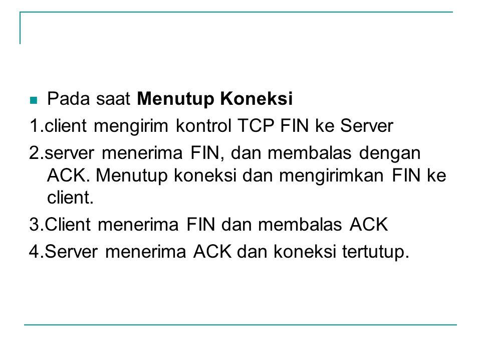 Pada saat Menutup Koneksi 1.client mengirim kontrol TCP FIN ke Server 2.server menerima FIN, dan membalas dengan ACK. Menutup koneksi dan mengirimkan