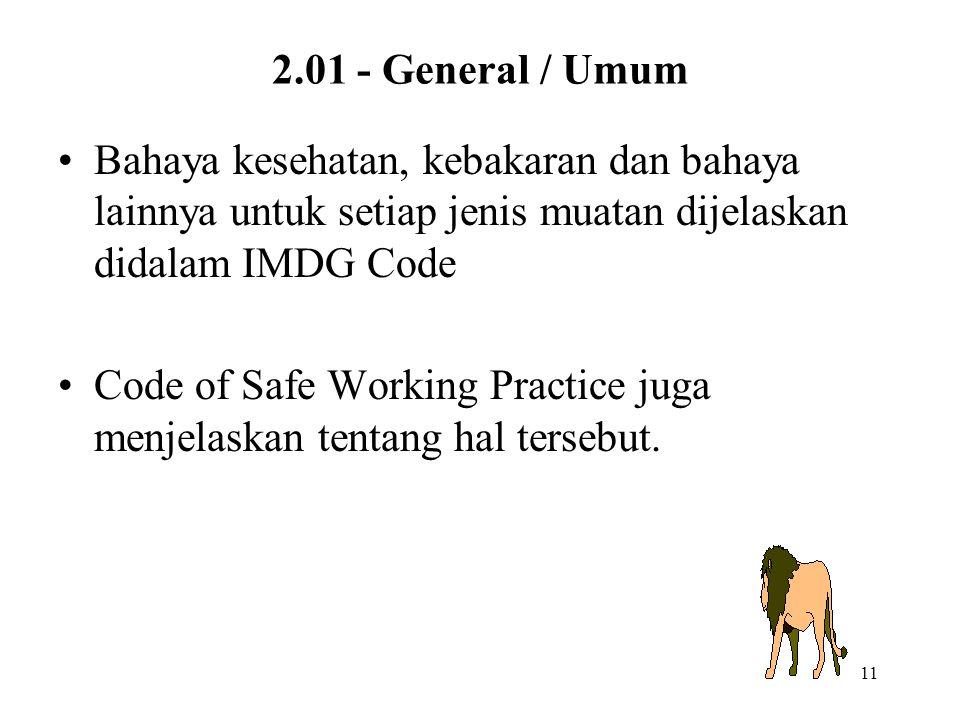 11 2.01 - General / Umum Bahaya kesehatan, kebakaran dan bahaya lainnya untuk setiap jenis muatan dijelaskan didalam IMDG Code Code of Safe Working Pr