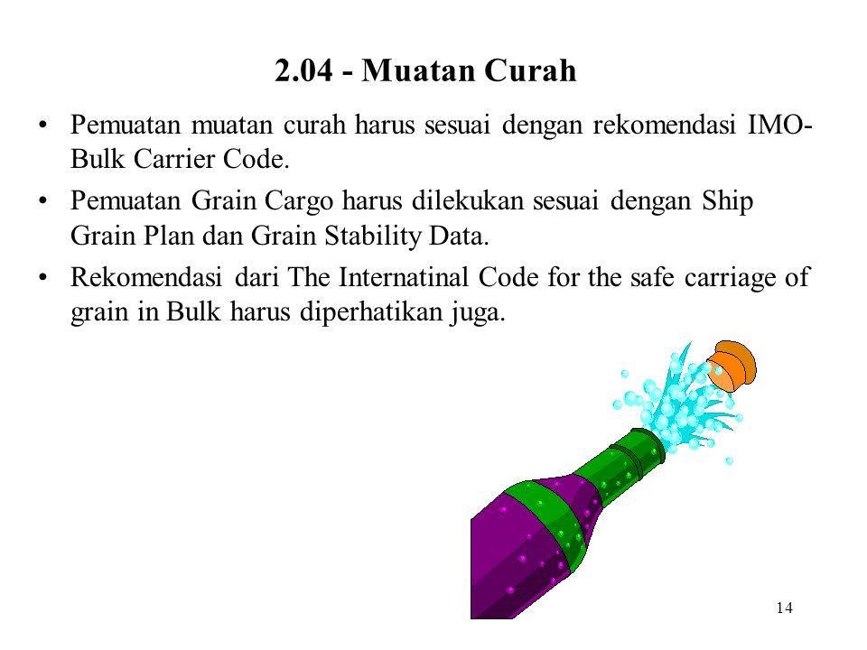 14 2.04 - Muatan Curah Pemuatan muatan curah harus sesuai dengan rekomendasi IMO- Bulk Carrier Code. Pemuatan Grain Cargo harus dilekukan sesuai denga